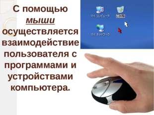 С помощью мыши осуществляется взаимодействие пользователя с программами и уст