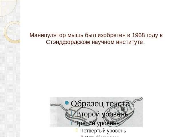 Манипулятор мышь был изобретен в 1968 году в Стэндфордском научном институте.
