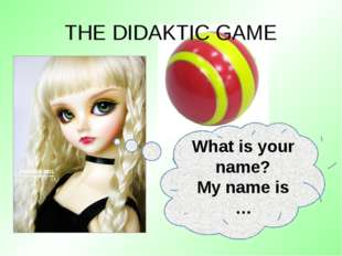 THE DIDAKTIC GAME What is your name? My name is …