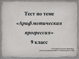 Тест по теме «Арифметическая прогрессия» 9 класс Золотарева Наталья Ивановна,
