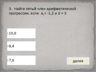 3. Найти пятый член арифметической прогрессии, если а1= -1,2 и d = 3