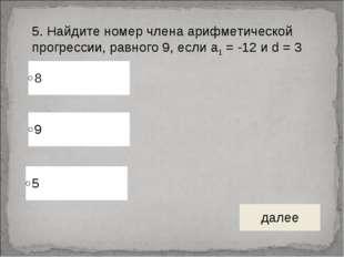 5. Найдите номер члена арифметической прогрессии, равного 9, если а1 = -12 и