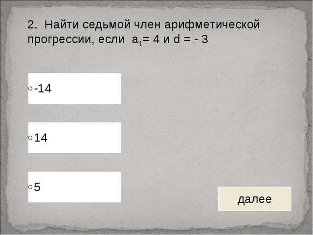 2. Найти седьмой член арифметической прогрессии, если а1= 4 и d = - 3
