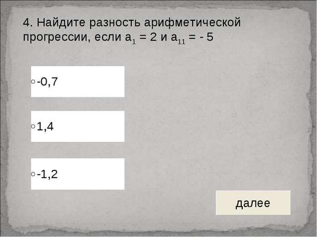 4. Найдите разность арифметической прогрессии, если а1 = 2 и а11 = - 5