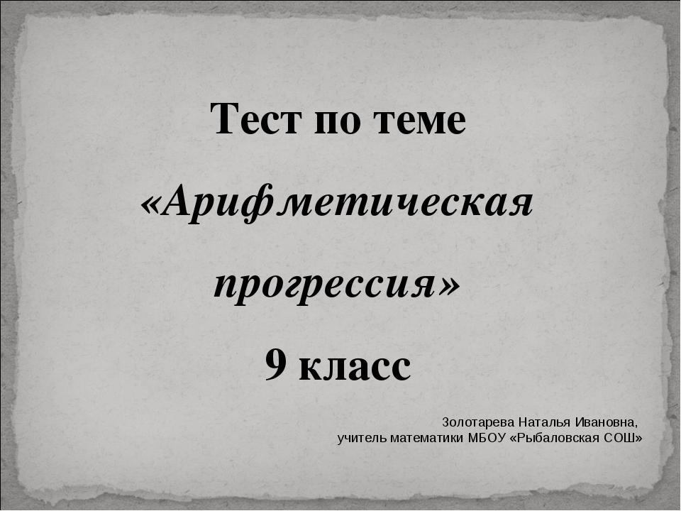 Тест по теме «Арифметическая прогрессия» 9 класс Золотарева Наталья Ивановна,...