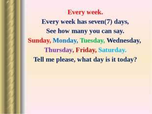 Every week. Every week has seven(7) days, See how many you can say. Sunday, M