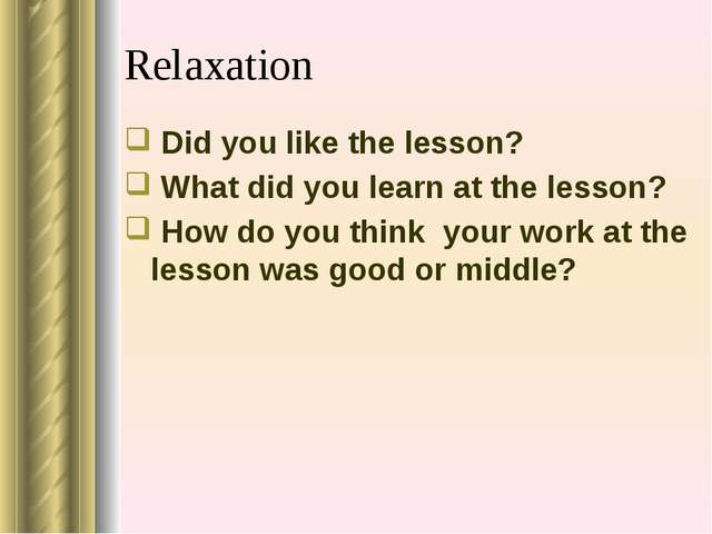 Relaxation Did you like the lesson? What did you learn at the lesson? How do...