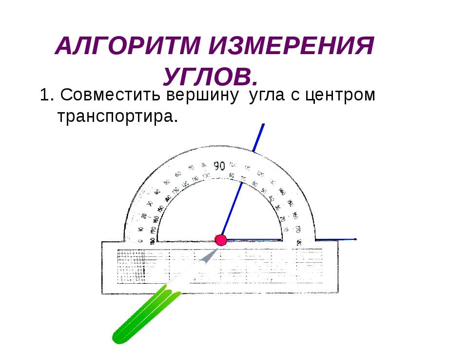 АЛГОРИТМ ИЗМЕРЕНИЯ УГЛОВ. 1. Совместить вершину угла с центром транспортира.