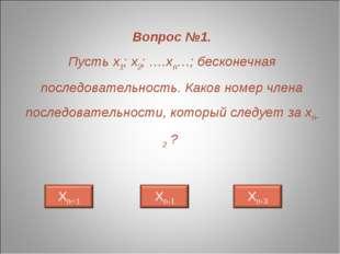 Вопрос №1. Пусть х1; х2; ….хn…; бесконечная последовательность. Каков номер ч