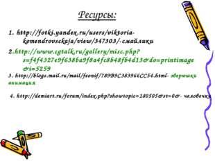 Ресурсы: 1. http://fotki.yandex.ru/users/viktoria-komendrovsckaja/view/347303