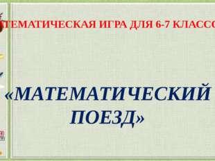 МАТЕМАТИЧЕСКАЯ ИГРА ДЛЯ 6-7 КЛАССОВ «МАТЕМАТИЧЕСКИЙ ПОЕЗД»