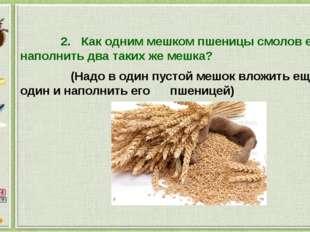 2.Как одним мешком пшеницы смолов ее, наполнить два таких же мешка? (Надо в