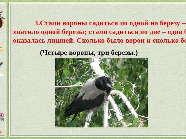 3.Стали вороны садиться по одной на березу – не хватило одной березы; стали...
