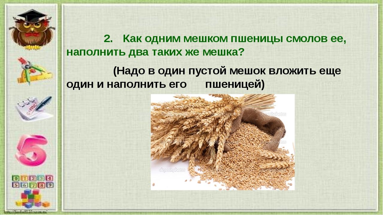 2.Как одним мешком пшеницы смолов ее, наполнить два таких же мешка? (Надо в...