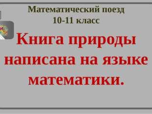 Математический поезд 10-11 класс Книга природы написана на языке математики.