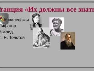 Станция «Их должны все знать» 1 С. Ковалевская 2 Пифагор 3 Евклид 4 Л. Н. Тол