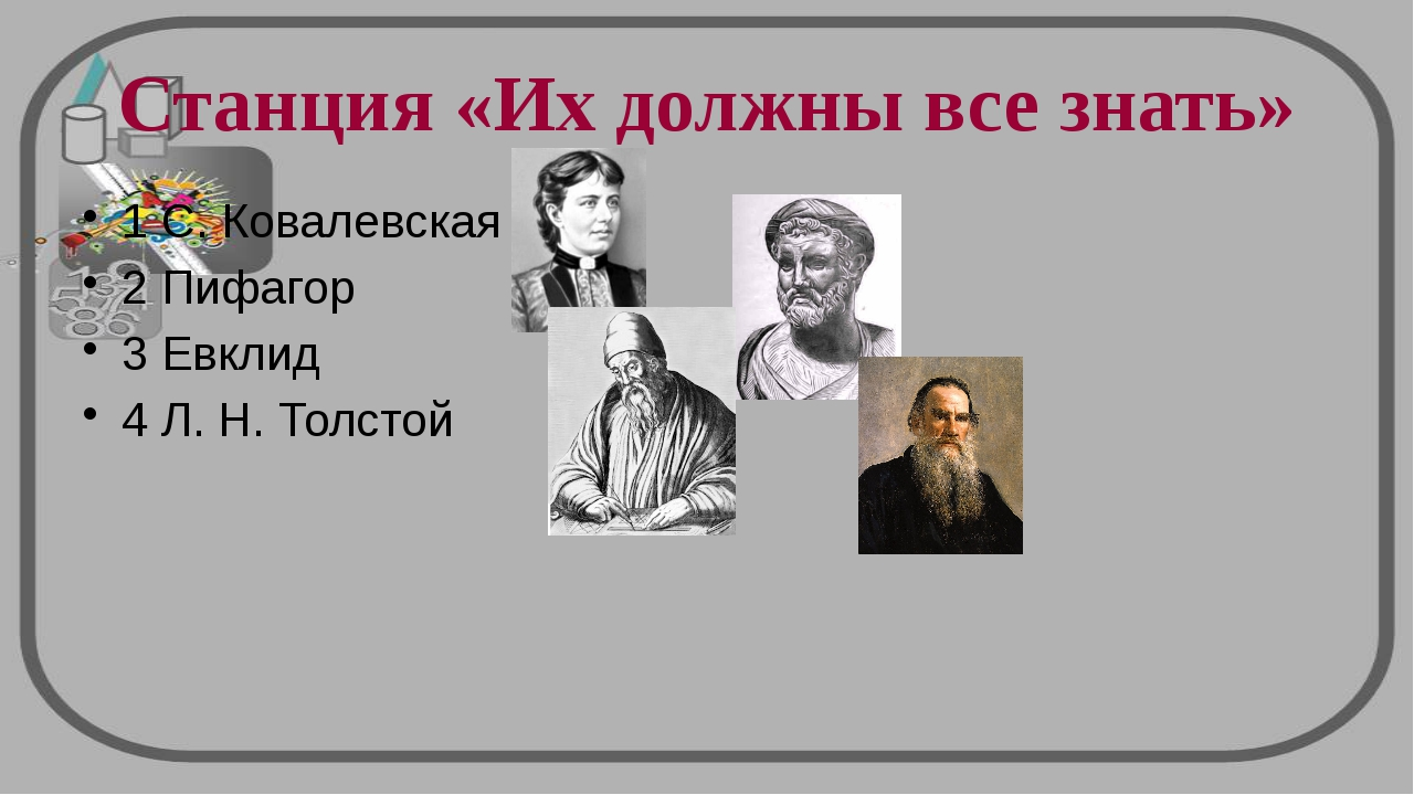 Станция «Их должны все знать» 1 С. Ковалевская 2 Пифагор 3 Евклид 4 Л. Н. Тол...
