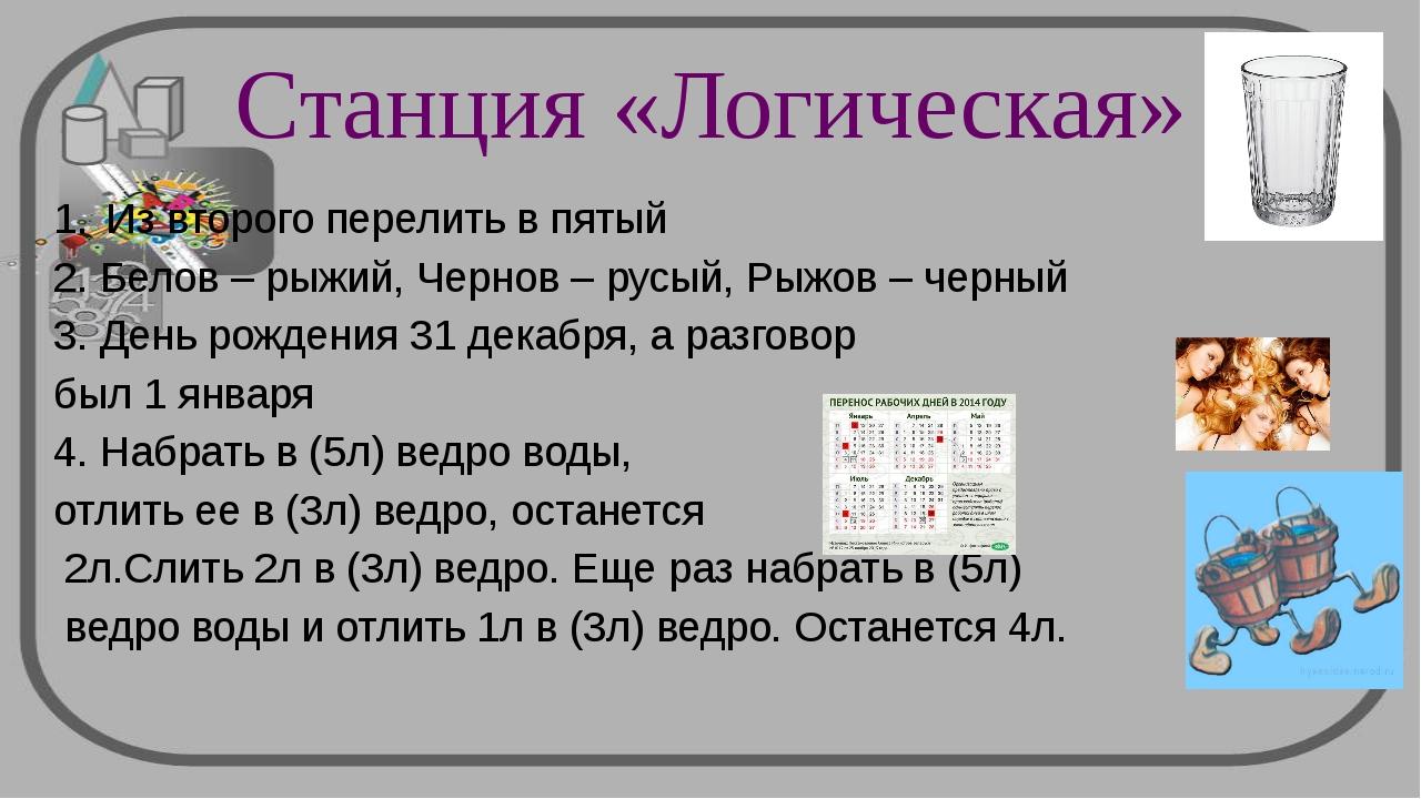 Станция «Логическая» Из второго перелить в пятый 2. Белов – рыжий, Чернов – р...