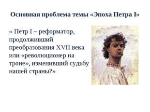 Основная проблема темы «Эпоха Петра I» « Петр I – реформатор, продолживший пр