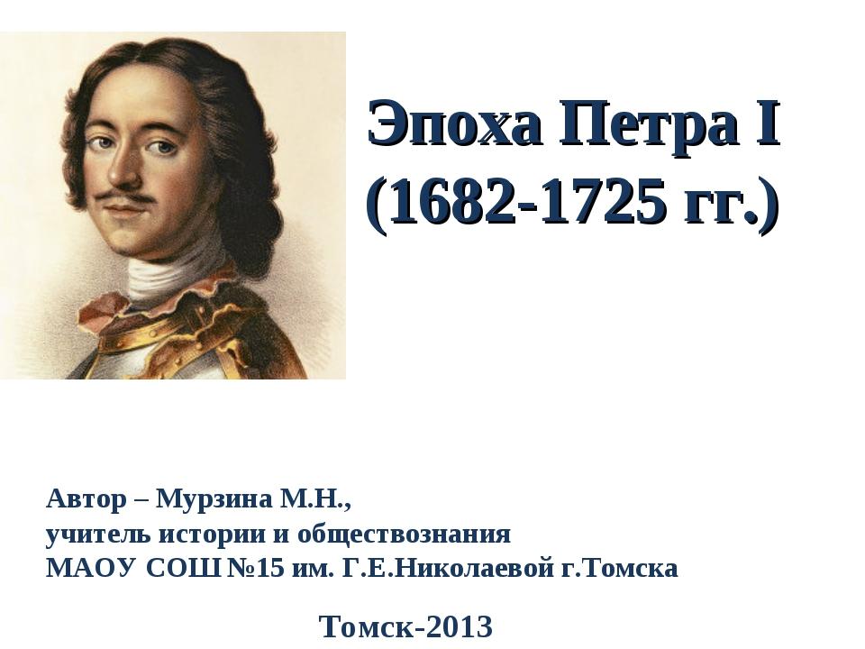 Эпоха Петра I (1682-1725 гг.) Автор – Мурзина М.Н., учитель истории и обществ...