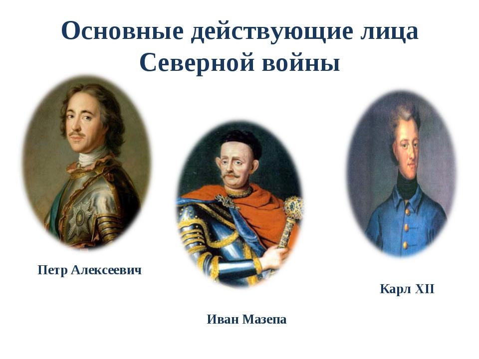 Основные действующие лица Северной войны Петр Алексеевич Карл XII Иван Мазепа