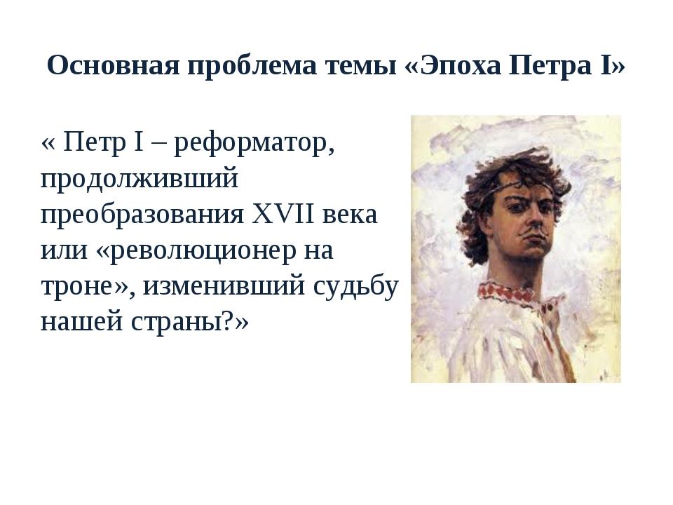 Основная проблема темы «Эпоха Петра I» « Петр I – реформатор, продолживший пр...