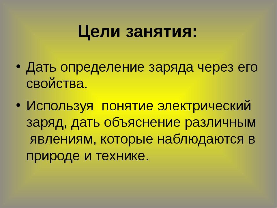 Цели занятия: Дать определение заряда через его свойства. Используя понятие э...