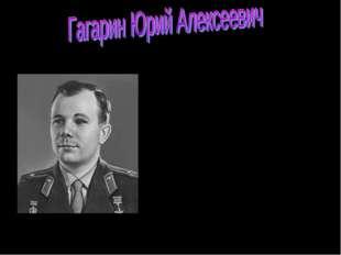 ГАГАРИН Юрий Алексеевич (1934-68), российский космонавт, летчик-космонавт ССС