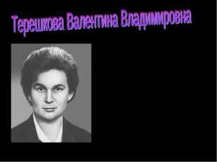 ТЕРЕШКОВА Валентина Владимировна ( 1937), российский космонавт. Летчик-космон