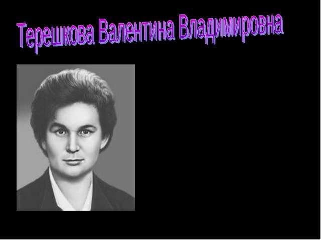 ТЕРЕШКОВА Валентина Владимировна ( 1937), российский космонавт. Летчик-космон...