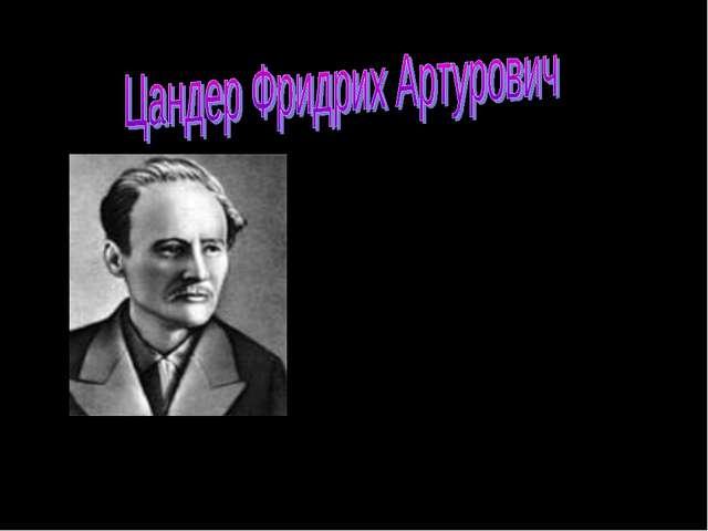 Цандер Фридрих Артурович (1887—1933) — советский учёный и изобретатель в обла...