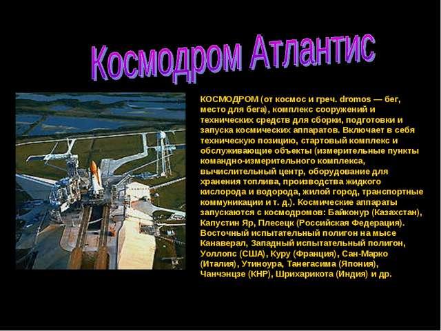 КОСМОДРОМ (от космос и греч. dromos — бег, место для бега), комплекс сооружен...