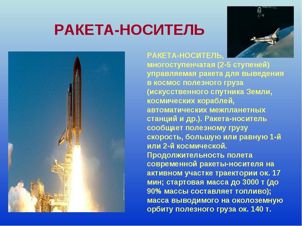 РАКЕТА-НОСИТЕЛЬ, многоступенчатая (2-5 ступеней) управляемая ракета для вывед...