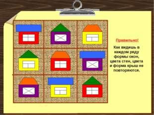 Правильно! Как видишь в каждом ряду формы окон, цвета стен, цвета и форма кр