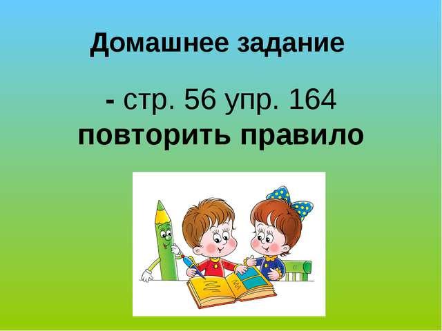 Домашнее задание - стр. 56 упр. 164 повторить правило
