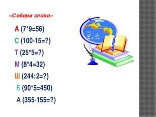 «Собери слово» А (7*9=56) С (100-15=?) Т (25*5=?) М (8*4=32) Ш (244:2=?) Б (