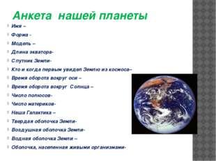 Анкета нашей планеты Имя – Форма - Модель – Длина экватора- Спутник Земли- Кт
