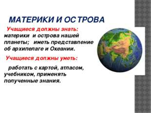 МАТЕРИКИ И ОСТРОВА Учащиеся должны знать: материки и острова нашей планеты; и