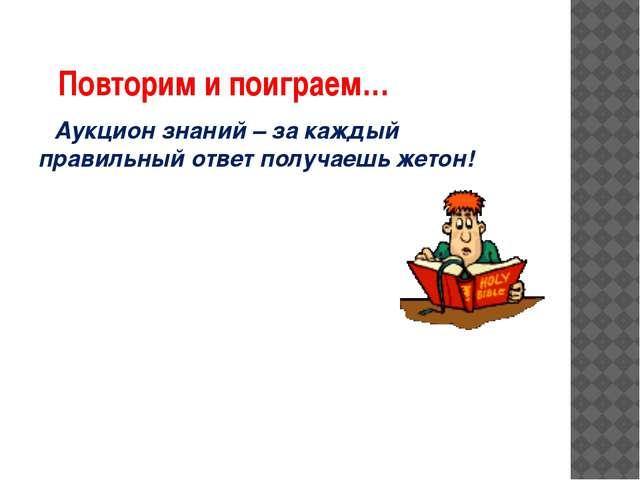 Повторим и поиграем… Аукцион знаний – за каждый правильный ответ получаешь ж...