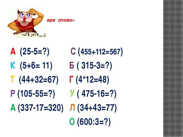 «Собери слово» А (25-5=?) С (455+112=567) К (5+6= 11) Б ( 315-3=?) Т (44+32=...