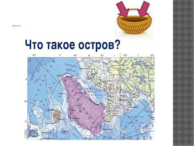 «Корзина идей» Что такое остров?