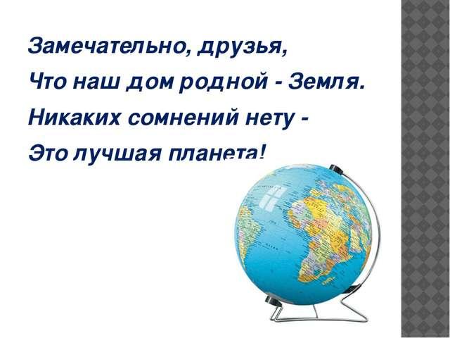 Замечательно, друзья, Что наш дом родной - Земля. Никаких сомнений нету - Это...