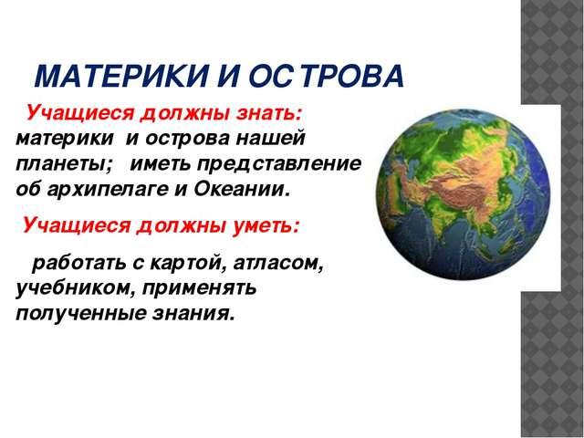 МАТЕРИКИ И ОСТРОВА Учащиеся должны знать: материки и острова нашей планеты; и...