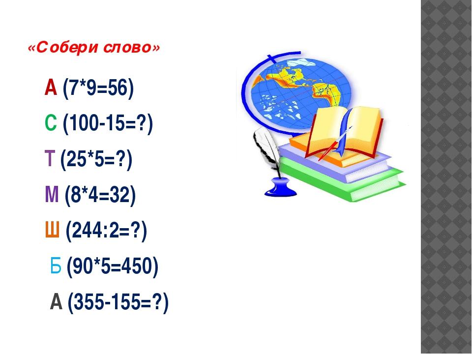 «Собери слово» А (7*9=56) С (100-15=?) Т (25*5=?) М (8*4=32) Ш (244:2=?) Б (...