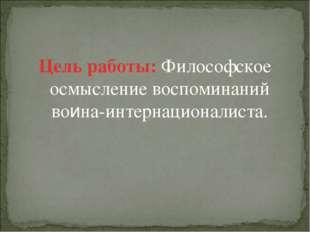 Цель работы: Философское осмысление воспоминаний воина-интернационалиста.