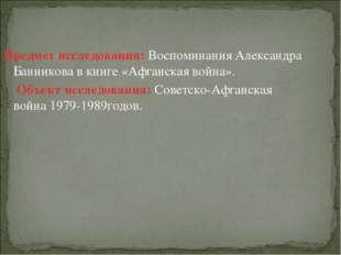 Предмет исследования: Воспоминания Александра Банникова в книге «Афганская во