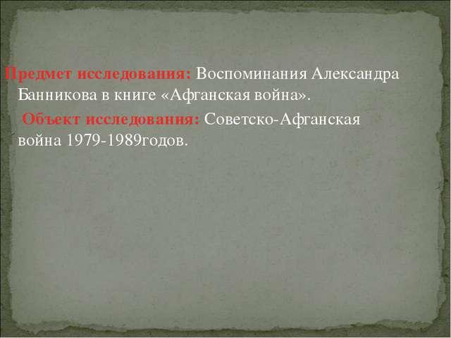 Предмет исследования: Воспоминания Александра Банникова в книге «Афганская во...