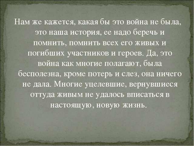 Нам же кажется, какая бы это война не была, это наша история, ее надо беречь...