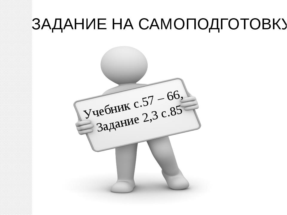 ЗАДАНИЕ НА САМОПОДГОТОВКУ Учебник с.57 – 66, Задание 2,3 с.85