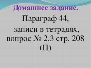 Домашнее задание. Параграф 44, записи в тетрадях, вопрос № 2,3 стр. 208 (П)